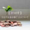 【 お金の話 】自分の手でお金を稼ぐことについて【 3つのT 】